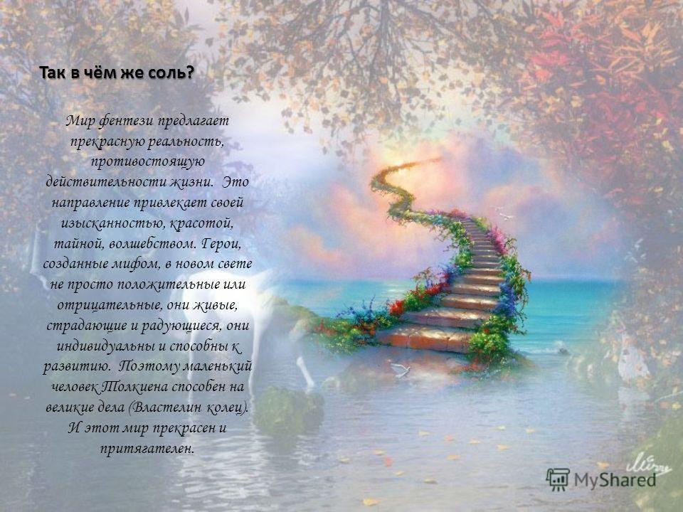 Так в чём же соль? Мир фентези предлагает прекрасную реальность, противостоящую действительности жизни. Это направление привлекает своей изысканностью, красотой, тайной, волшебством. Герои, созданные мифом, в новом свете не просто положительные или о