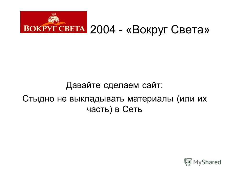 2004 - «Вокруг Света» Давайте сделаем сайт: Стыдно не выкладывать материалы (или их часть) в Сеть