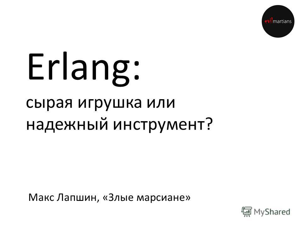 Erlang: сырая игрушка или надежный инструмент? Макс Лапшин, «Злые марсиане»
