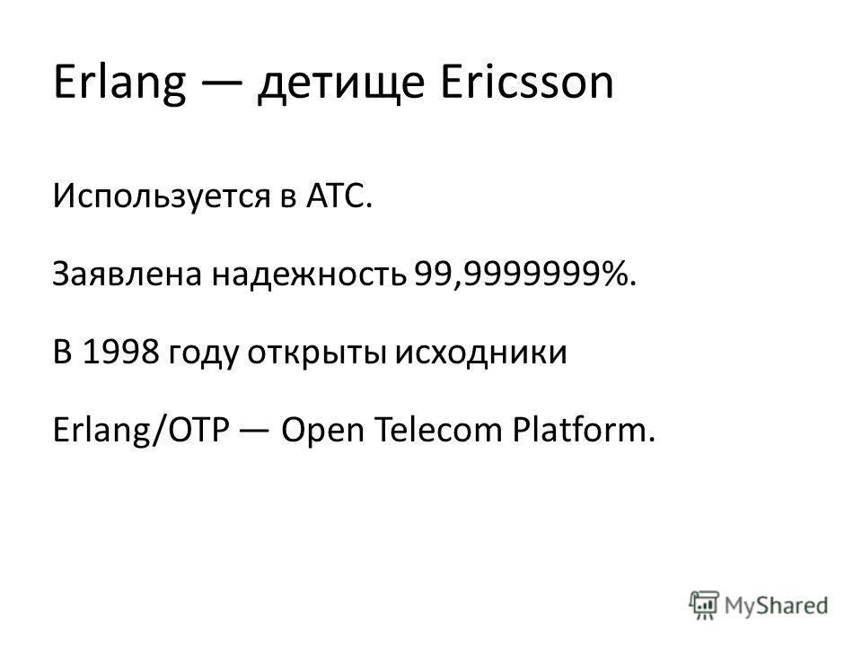 Erlang детище Ericsson Используется в АТС. Заявлена надежность 99,9999999%. В 1998 году открыты исходники Erlang/OTP Open Telecom Platform.