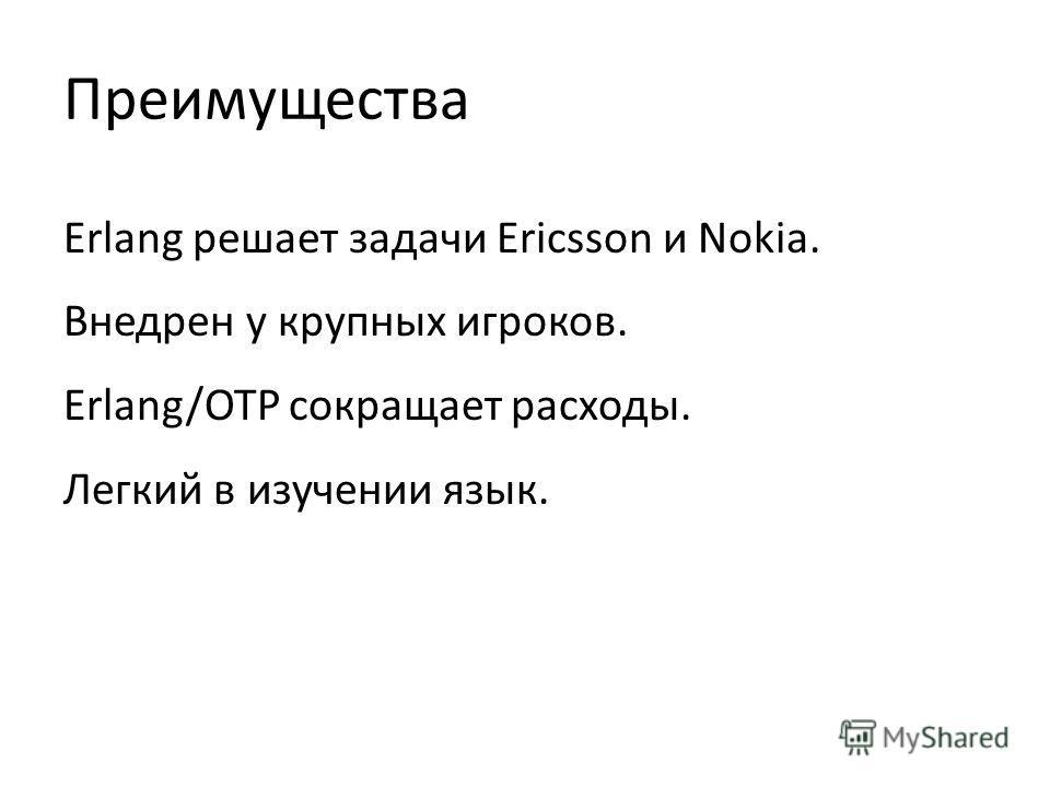 Преимущества Erlang решает задачи Ericsson и Nokia. Внедрен у крупных игроков. Erlang/OTP сокращает расходы. Легкий в изучении язык.