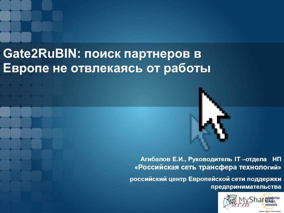 Gate2RuBIN: поиск партнеров в Европе не отвлекаясь от работы Агибалов Е.И., Руководитель IT –отдела НП « Российская сеть трансфера техноло гий» российский центр Европейской сети поддержки предпринимательства