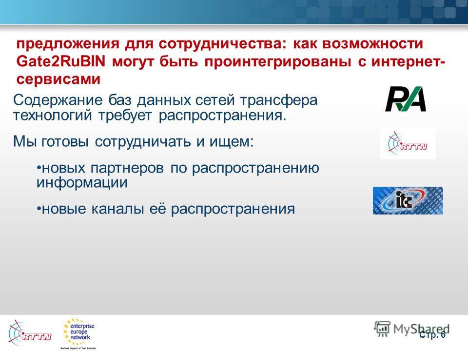 Стр. 6 предложения для сотрудничества: как возможности Gate2RuBIN могут быть проинтегрированы с интернет- сервисами Содержание баз данных сетей трансфера технологий требует распространения. Мы готовы сотрудничать и ищем: новых партнеров по распростра