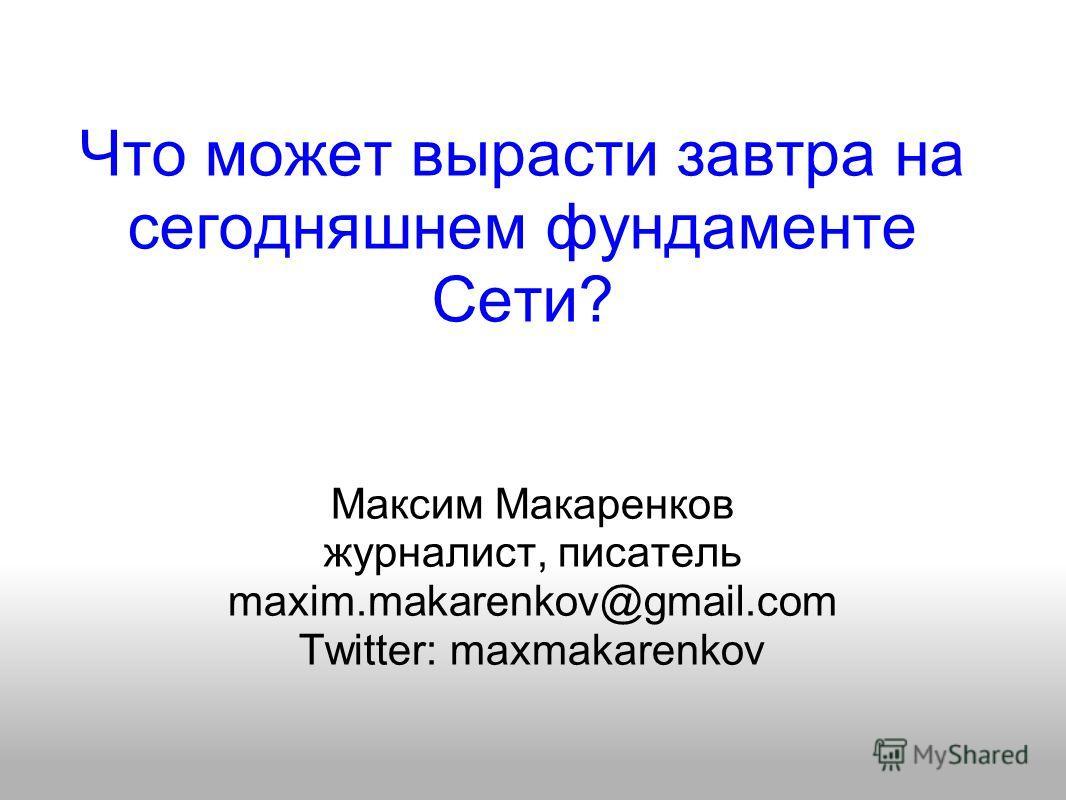 Что может вырасти завтра на сегодняшнем фундаменте Сети? Максим Макаренков журналист, писатель maxim.makarenkov@gmail.com Twitter: maxmakarenkov