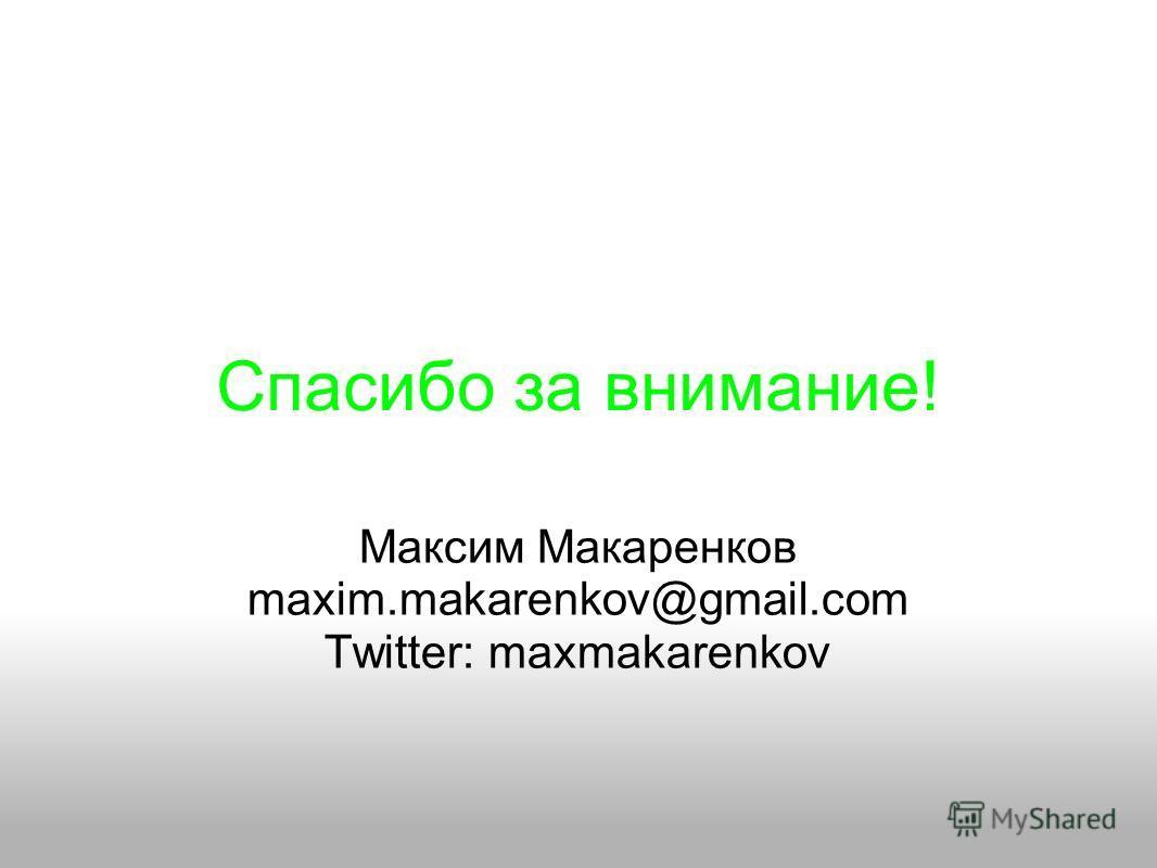 Спасибо за внимание! Максим Макаренков maxim.makarenkov@gmail.com Twitter: maxmakarenkov