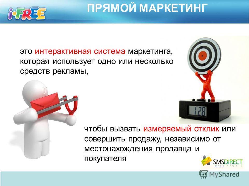 ПРЯМОЙ МАРКЕТИНГ это интерактивная система маркетинга, которая использует одно или несколько средств рекламы, чтобы вызвать измеряемый отклик или совершить продажу, независимо от местонахождения продавца и покупателя
