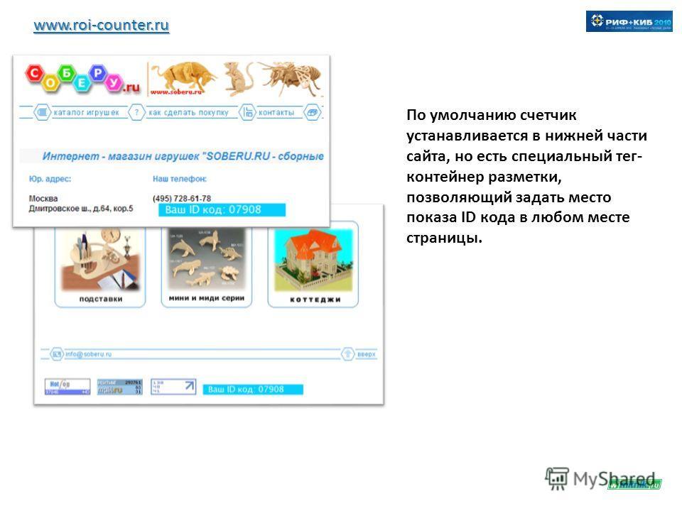 www.roi-counter.ru По умолчанию счетчик устанавливается в нижней части сайта, но есть специальный тег- контейнер разметки, позволяющий задать место показа ID кода в любом месте страницы.