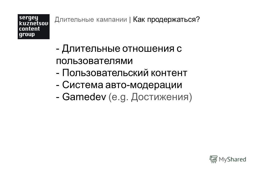 Длительные кампании | Как продержаться? - Длительные отношения с пользователями - Пользовательский контент - Система авто-модерации - Gamedev (e.g. Достижения)