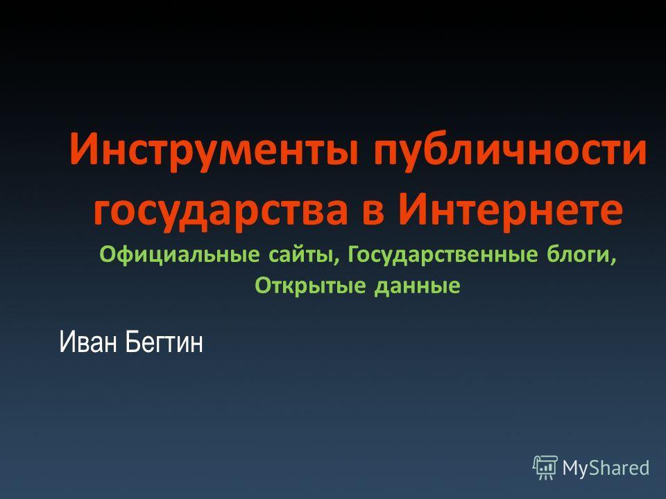Инструменты публичности государства в Интернете Официальные сайты, Государственные блоги, Открытые данные Иван Бегтин