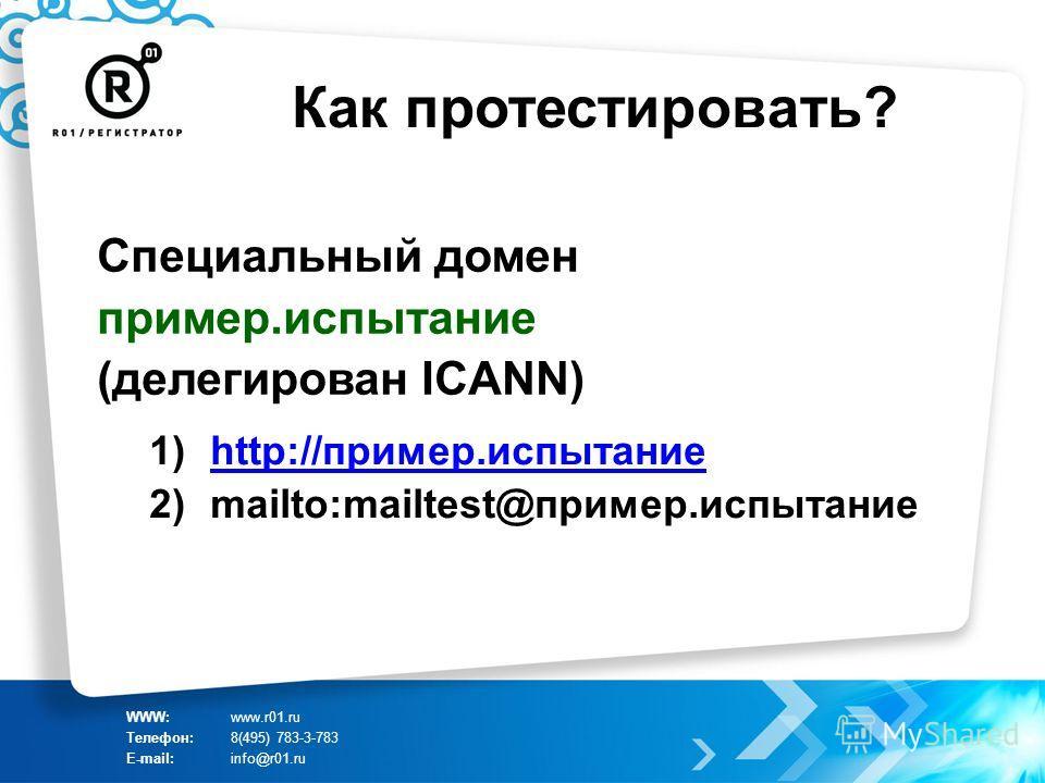 Как протестировать? WWW:www.r01.ru Телефон:8(495) 783-3-783 E-mail:info@r01.ru Специальный домен пример.испытание (делегирован ICANN) 1)http://пример.испытаниеhttp://пример.испытание 2)mailto:mailtest@пример.испытание
