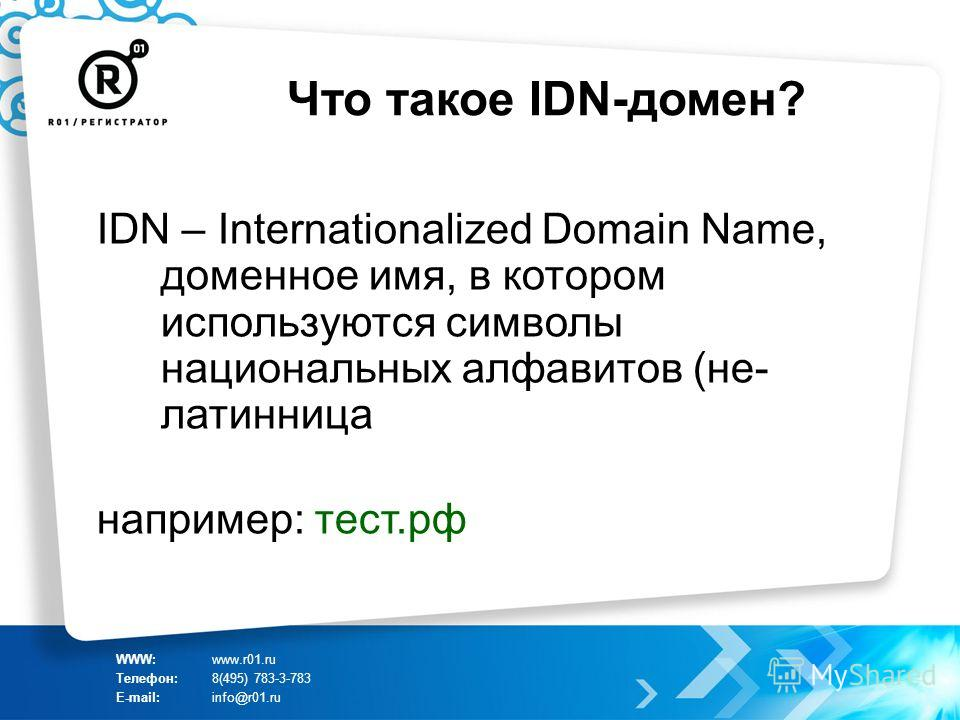 Что такое IDN-домен? IDN – Internationalized Domain Name, доменное имя, в котором используются символы национальных алфавитов (не- латинница например: тест.рф WWW:www.r01.ru Телефон:8(495) 783-3-783 E-mail:info@r01.ru