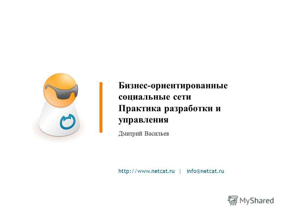http://www.netcat.ru | info@netcat.ru Бизнес-ориентированные социальные сети Практика разработки и управления Дмитрий Васильев