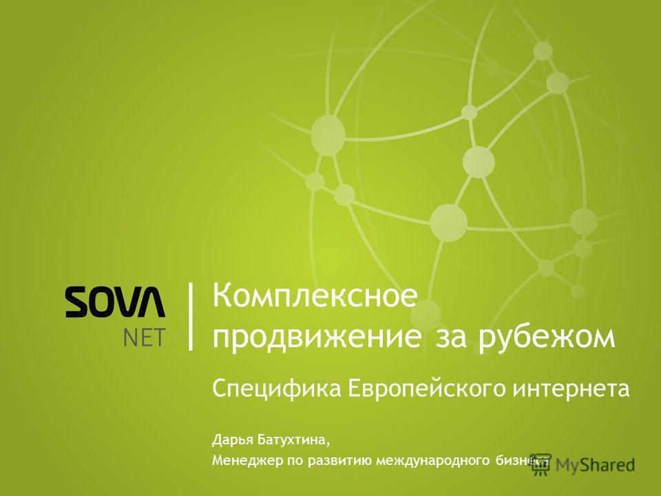 Комплексное продвижение за рубежом Специфика Европейского интернета Дарья Батухтина, Менеджер по развитию международного бизнеса