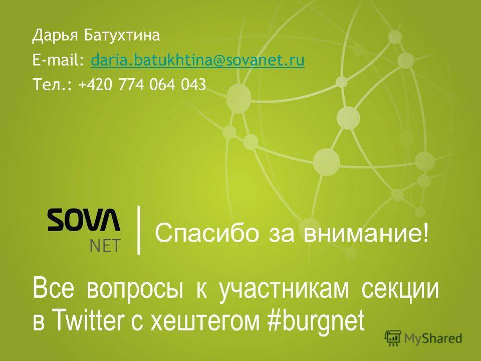 Спасибо за внимание! Все вопросы к участникам секции в Twitter c хештегом #burgnet Дарья Батухтина E-mail: daria.batukhtina@sovanet.rudaria.batukhtina@sovanet.ru Тел.: +420 774 064 043