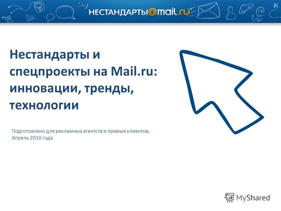 Нестандарты и спецпроекты на Mail.ru: инновации, тренды, технологии Подготовлено для рекламных агентств и прямых клиентов, Апрель 2010 года