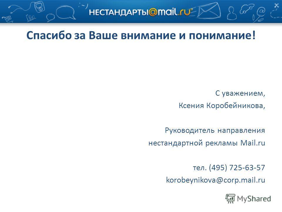 Спасибо за Ваше внимание и понимание! С уважением, Ксения Коробейникова, Руководитель направления нестандартной рекламы Mail.ru тел. (495) 725-63-57 korobeynikova@corp.mail.ru