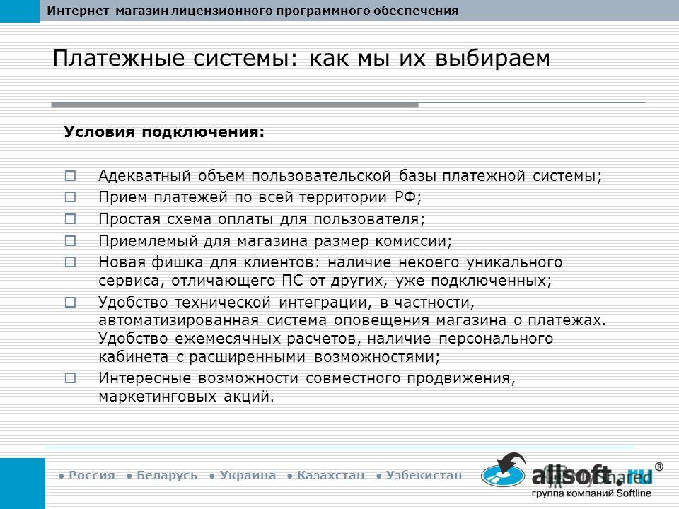 Интернет-магазин лицензионного программного обеспечения Россия Беларусь Украина Казахстан Узбекистан Условия подключения: Адекватный объем пользовательской базы платежной системы; Прием платежей по всей территории РФ; Простая схема оплаты для пользов