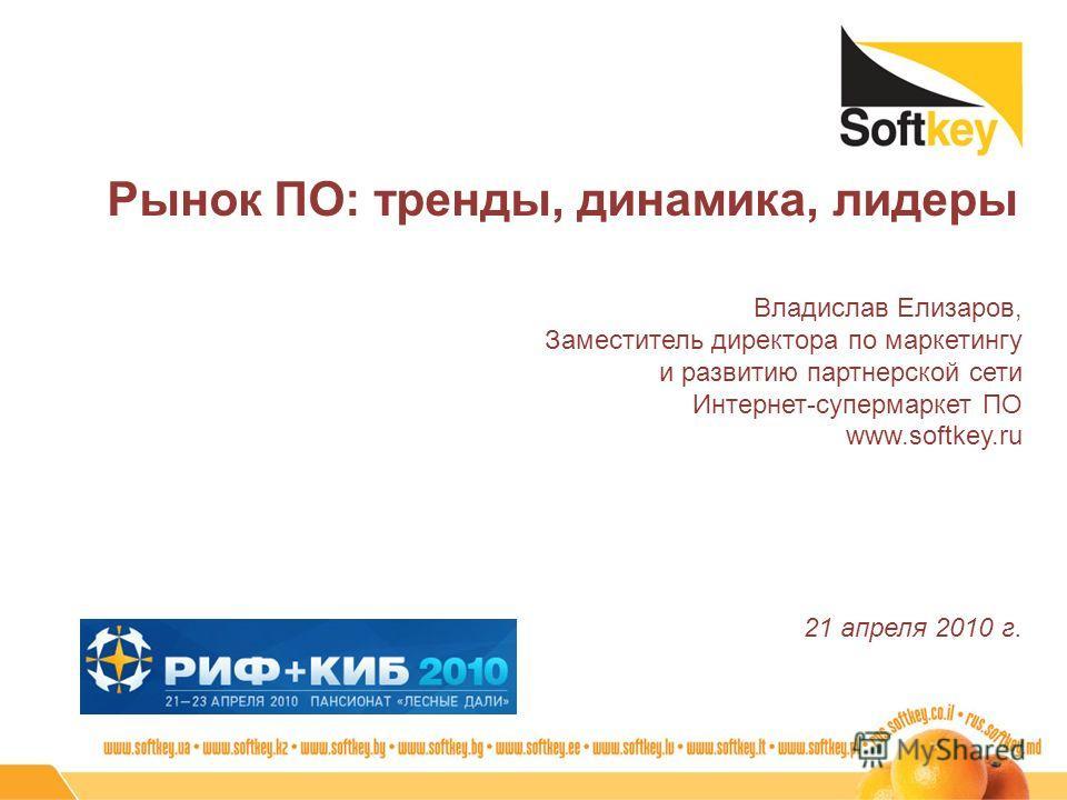 Рынок ПО: тренды, динамика, лидеры Владислав Елизаров, Заместитель директора по маркетингу и развитию партнерской сети Интернет-супермаркет ПО www.softkey.ru 21 апреля 2010 г.