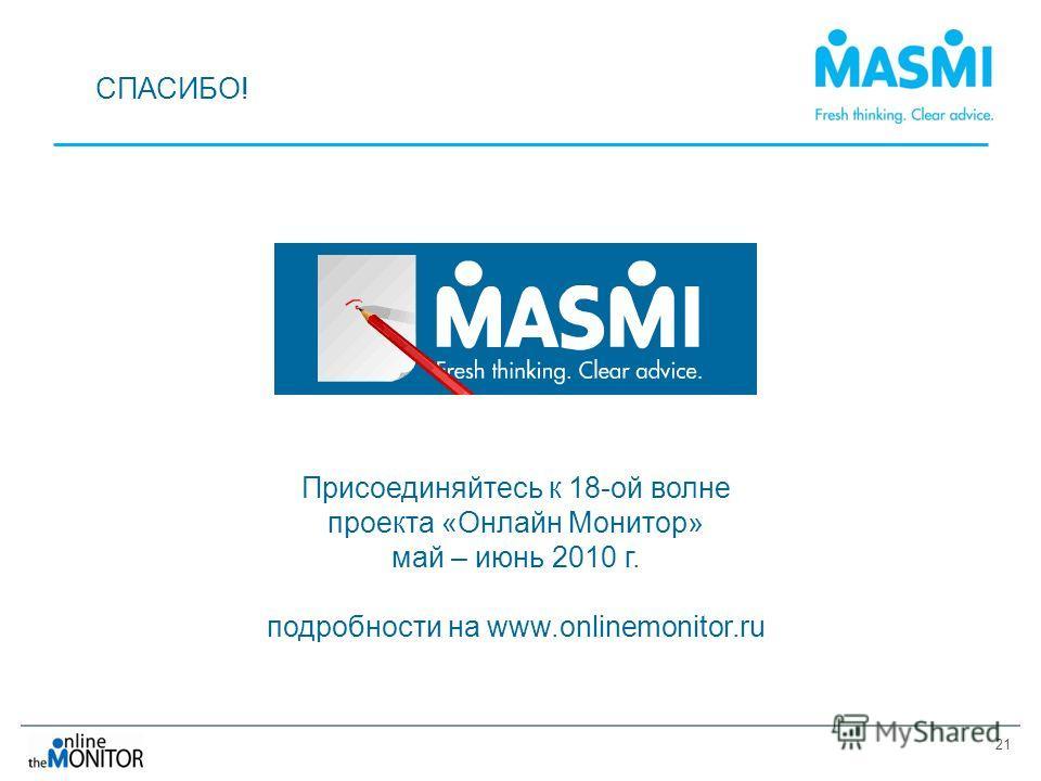 21 СПАСИБО! Присоединяйтесь к 18-ой волне проекта «Онлайн Монитор» май – июнь 2010 г. подробности на www.onlinemonitor.ru