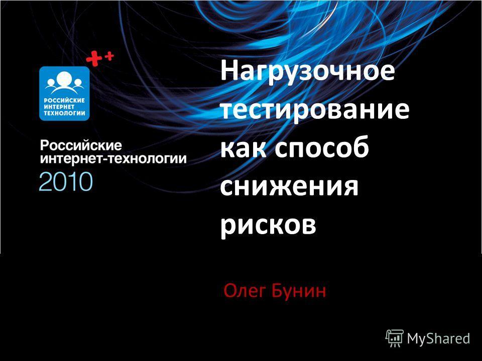 Нагрузочное тестирование как способ снижения рисков Олег Бунин