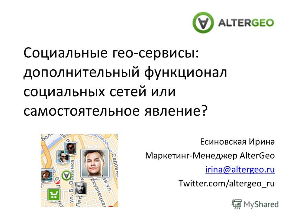 Социальные гео-сервисы: дополнительный функционал социальных сетей или самостоятельное явление? Есиновская Ирина Маркетинг-Менеджер AlterGeo irina@altergeo.ru Twitter.com/altergeo_ru