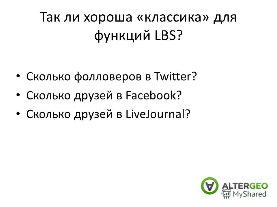Так ли хороша «классика» для функций LBS? Сколько фолловеров в Twitter? Сколько друзей в Facebook? Сколько друзей в LiveJournal?