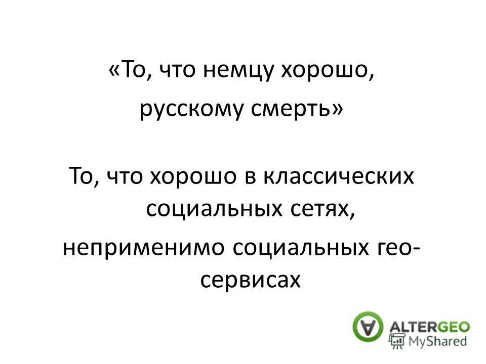 «То, что немцу хорошо, русскому смерть» То, что хорошо в классических социальных сетях, неприменимо социальных гео- сервисах