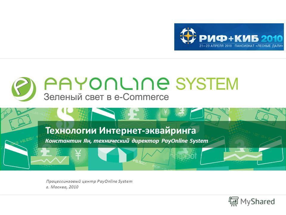 Технологии Интернет-эквайринга Константин Ян, технический директор PayOnline System Процессинговый центр PayOnline System г. Москва, 2010