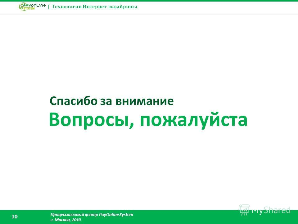 | Технологии Интернет-эквайринга Процессинговый центр PayOnline System г. Москва, 2010 10 Вопросы, пожалуйста Спасибо за внимание