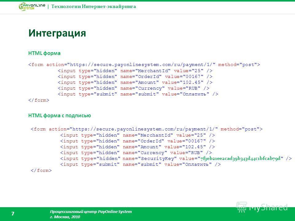 | Технологии Интернет-эквайринга Процессинговый центр PayOnline System г. Москва, 2010 7 Интеграция HTML форма HTML форма с подписью