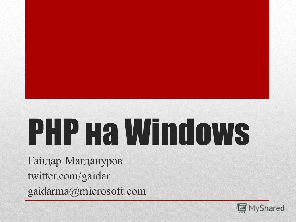 PHP на Windows Гайдар Магдануров twitter.com/gaidar gaidarma@microsoft.com
