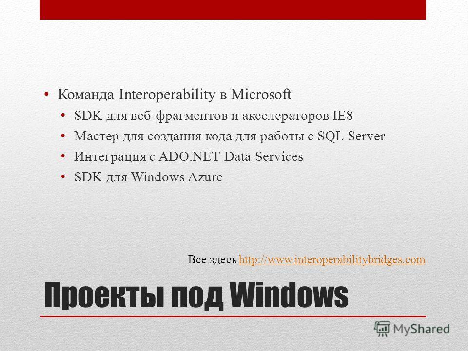 Проекты под Windows Команда Interoperability в Microsoft SDK для веб-фрагментов и акселераторов IE8 Мастер для создания кода для работы с SQL Server Интеграция с ADO.NET Data Services SDK для Windows Azure Все здесь http://www.interoperabilitybridges