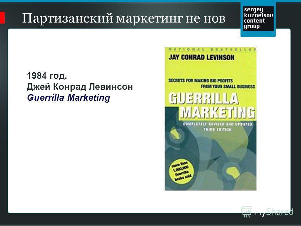Партизанский маркетинг не нов 1984 год. Джей Конрад Левинсон Guerrilla Marketing