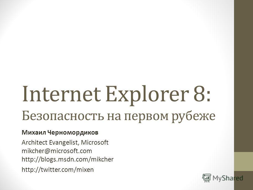 Internet Explorer 8: Безопасность на первом рубеже Михаил Черномордиков Architect Evangelist, Microsoft mikcher@microsoft.com http://blogs.msdn.com/mikcher http://twitter.com/mixen