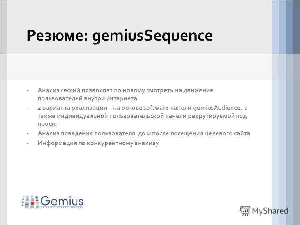 Резюме: gemiusSequence -Анализ сессий позволяет по новому смотреть на движение пользователей внутри интернета -2 варианта реализации – на основе software панели gemiusAudience, а также индивидуальной пользовательской панели рекрутируемой под проект -