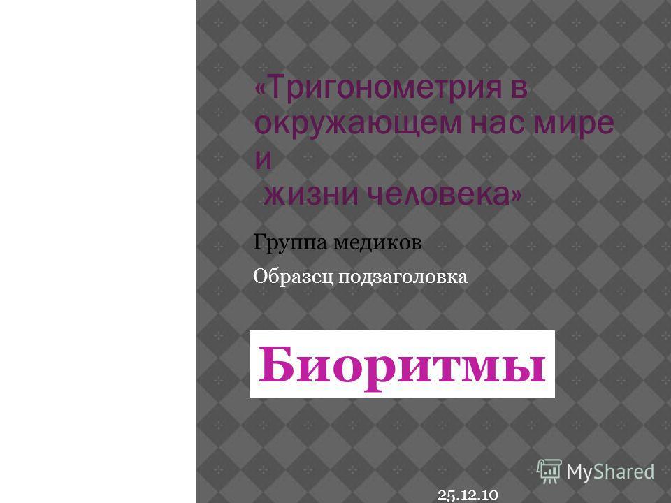 Образец подзаголовка 25.12.10 «Тригонометрия в окружающем нас мире и жизни человека» Группа медиков Биоритмы