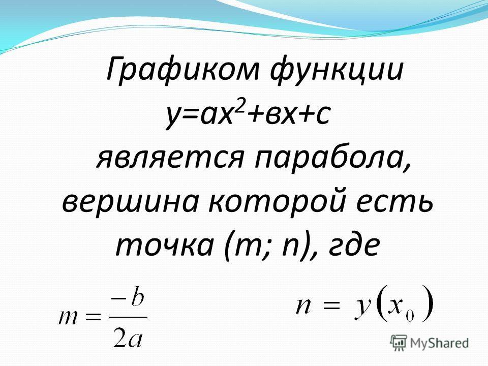Квадратичной функцией называется функция, которую можно задать формулой вида у =ах 2 + вх + с, где х - независимая переменная, а, в, и с -некоторые числа, причем а 0. Графиком функции является парабола
