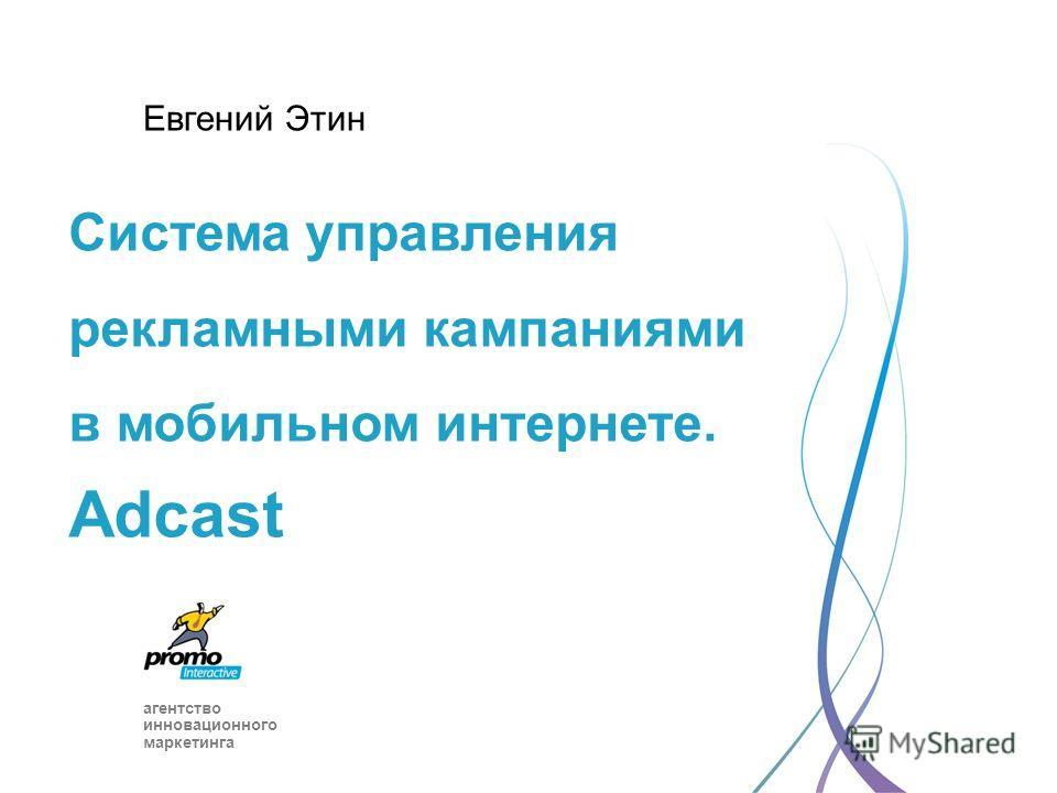 агентство инновационного маркетинга Cистема управления рекламными кампаниями в мобильном интернете. Adcast Евгений Этин
