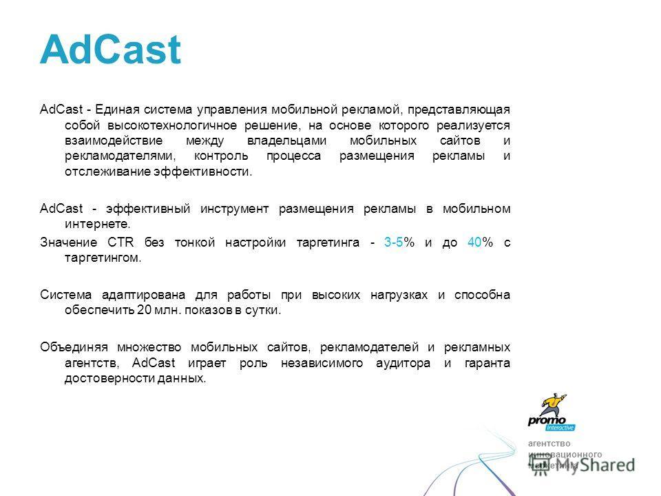 агентство инновационного маркетинга AdCast - Единая система управления мобильной рекламой, представляющая собой высокотехнологичное решение, на основе которого реализуется взаимодействие между владельцами мобильных сайтов и рекламодателями, контроль