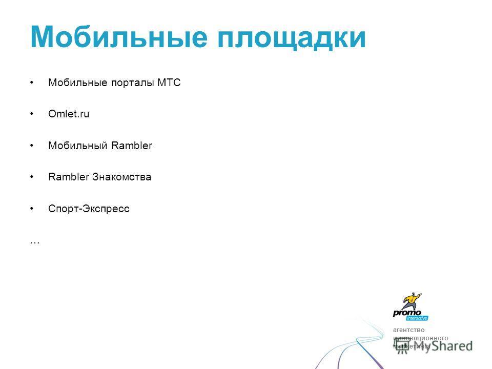 агентство инновационного маркетинга Мобильные порталы МТС Omlet.ru Мобильный Rambler Rambler Знакомства Спорт-Экспресс … Мобильные площадки