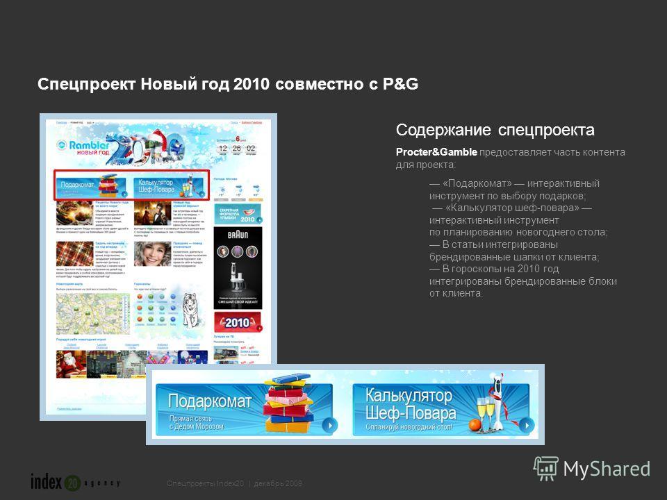 Спецпроект Новый год 2010 совместно с P&G Содержание спецпроекта Procter&Gamble предоставляет часть контента для проекта: «Подаркомат» интерактивный инструмент по выбору подарков; «Калькулятор шеф-повара» интерактивный инструмент по планированию ново