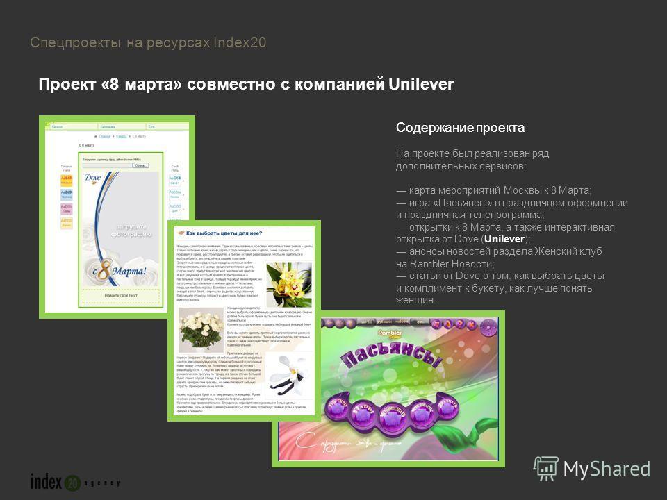 Содержание проекта На проекте был реализован ряд дополнительных сервисов: карта мероприятий Москвы к 8 Марта; игра «Пасьянсы» в праздничном оформлении и праздничная телепрограмма; открытки к 8 Марта, а также интерактивная открытка от Dove (Unilever);