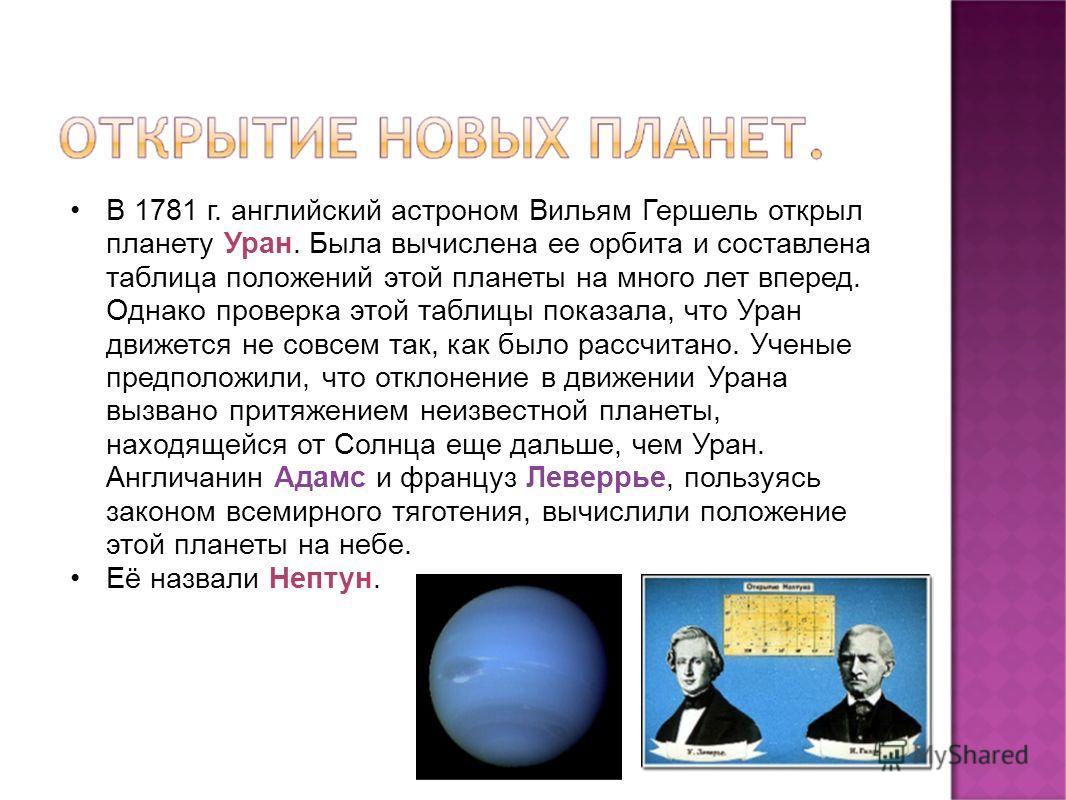 В 1781 г. английский астроном Вильям Гершель открыл планету Уран. Была вычислена ее орбита и составлена таблица положений этой планеты на много лет вперед. Однако проверка этой таблицы показала, что Уран движется не совсем так, как было рассчитано. У