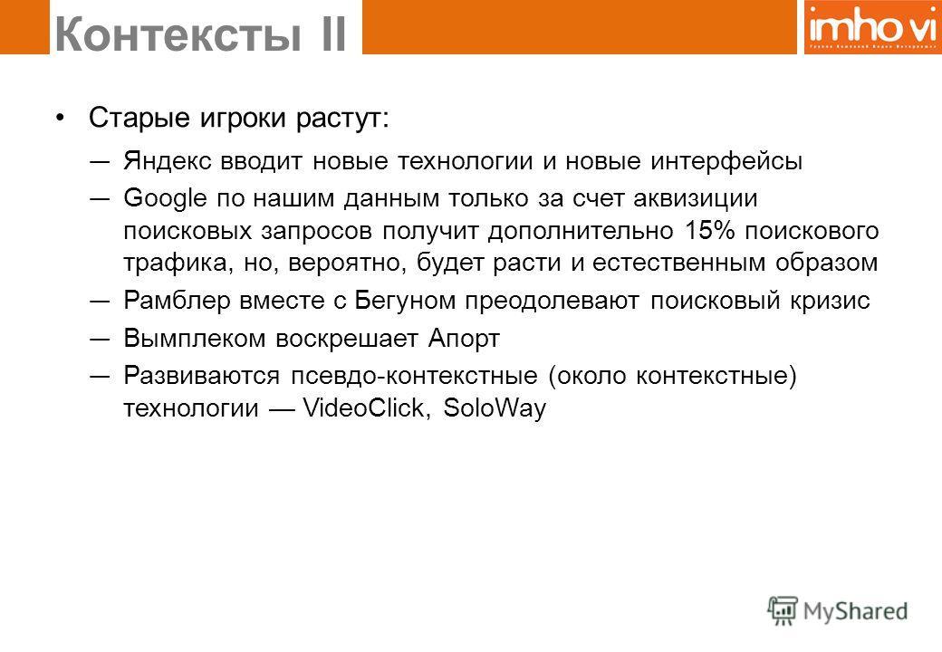 Старые игроки растут: Яндекс вводит новые технологии и новые интерфейсы Google по нашим данным только за счет аквизиции поисковых запросов получит дополнительно 15% поискового трафика, но, вероятно, будет расти и естественным образом Рамблер вместе с