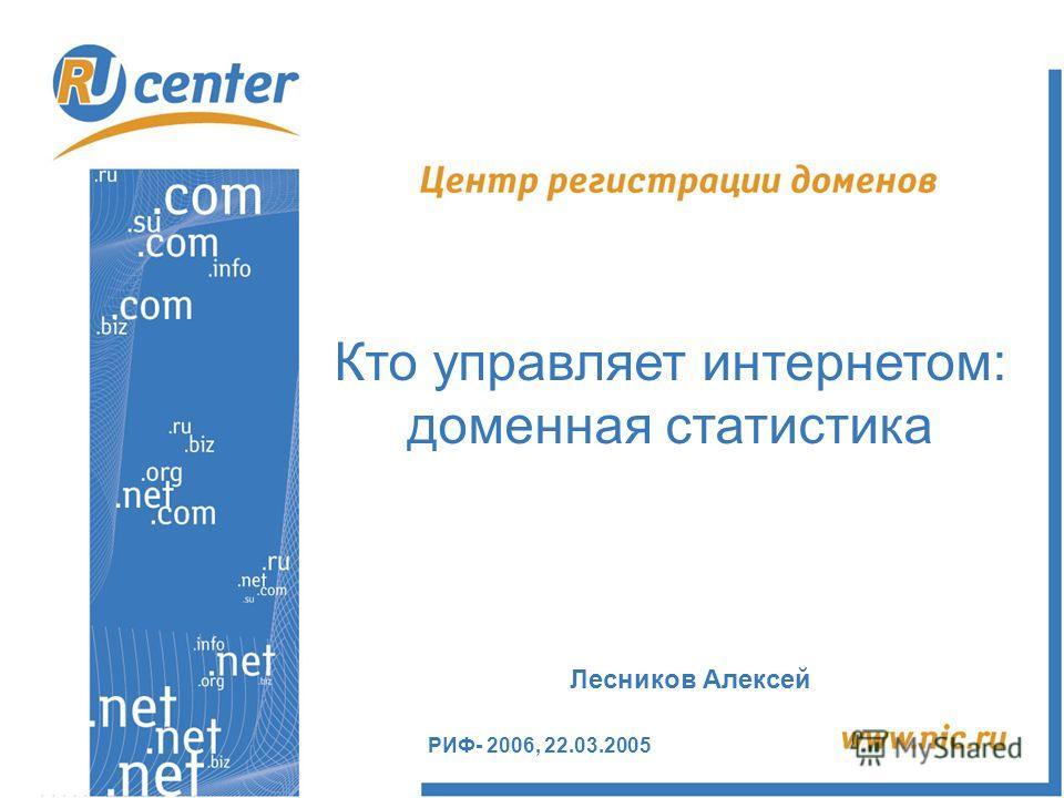РИФ- 2006, 22.03.2005 Кто управляет интернетом: доменная статистика Лесников Алексей