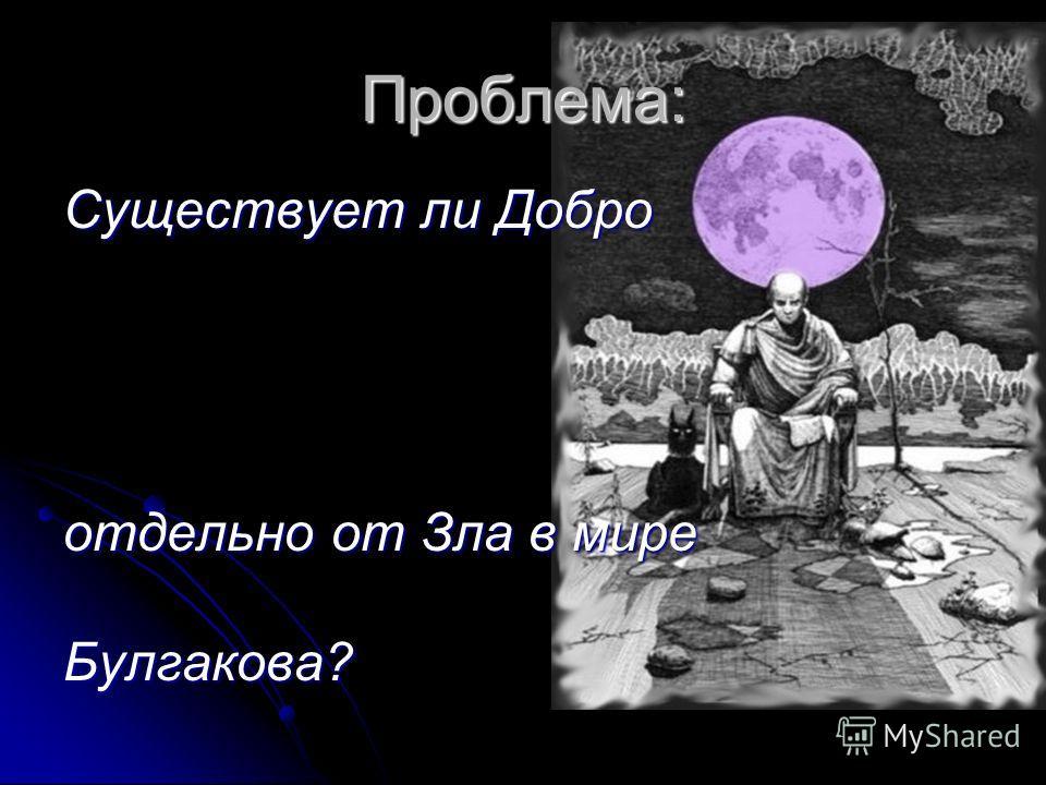 Проблема: Существует ли Добро отдельно от Зла в мире Булгакова?