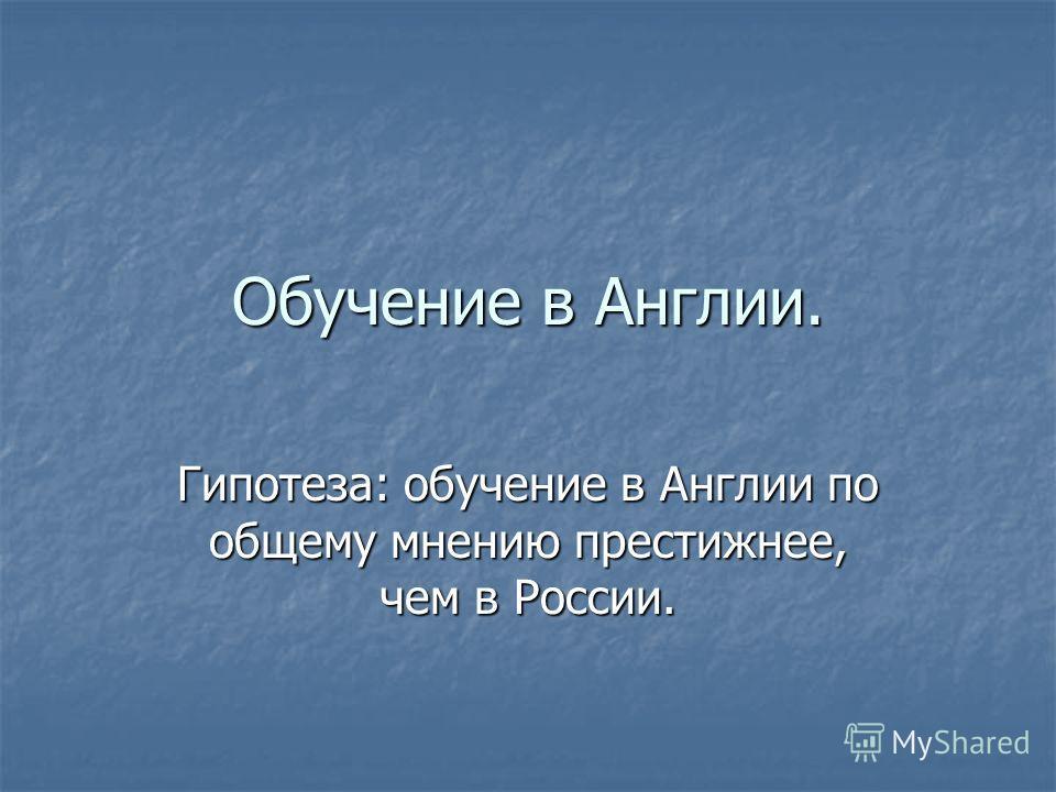 Обучение в Англии. Гипотеза: обучение в Англии по общему мнению престижнее, чем в России.