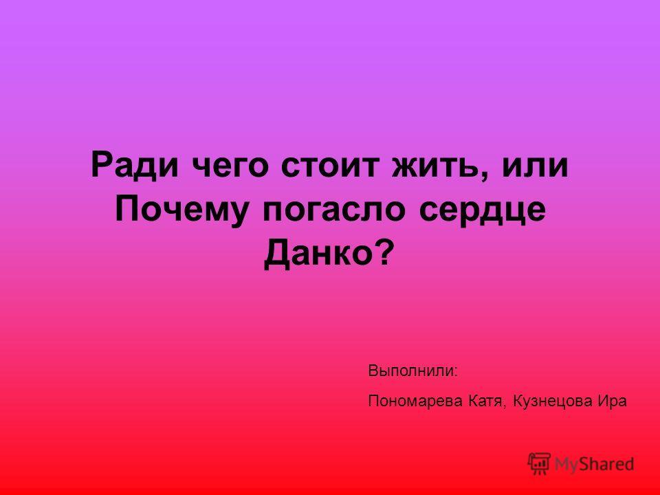 Ради чего стоит жить, или Почему погасло сердце Данко? Выполнили: Пономарева Катя, Кузнецова Ира