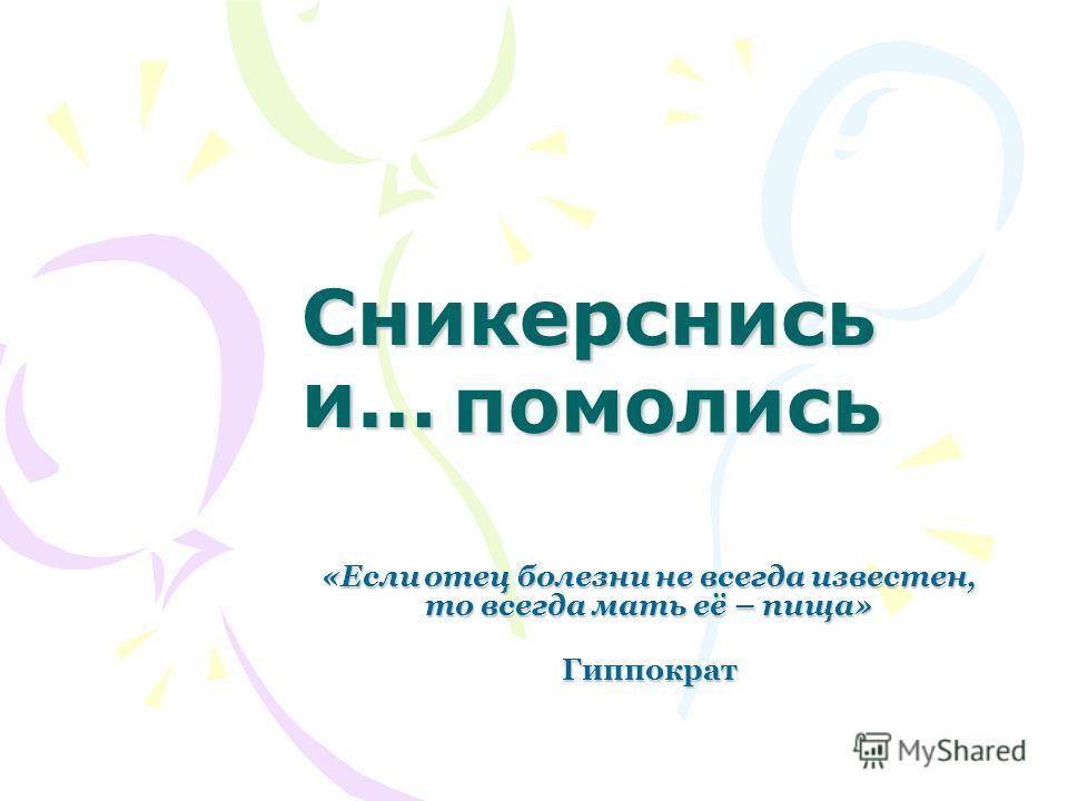 Сникерснись и… «Если отец болезни не всегда известен, то всегда мать её – пища» Гиппократ помолись