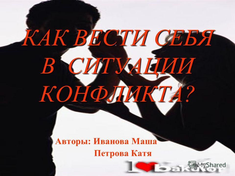 КАК ВЕСТИ СЕБЯ В СИТУАЦИИ КОНФЛИКТА? Авторы: Иванова Маша Петрова Катя